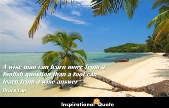 Bruce Lee – A wise man can learn more from a foolish question than a fool can learn from a wise answer