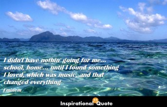 Eminem – I didn't have nothin' going for me… school, home… until I found something I loved, which was music, and that changed everything