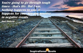 Joel Osteen – You're going to go through tough times – that's life. But I say, 'Nothing happens to you, it happens for you.' See the positive in negative events