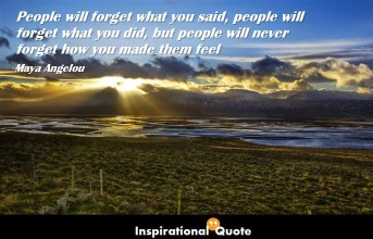 Maya Angelou – People will forget what you said, people will forget what you did,