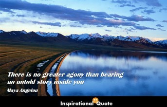 Maya Angelou – There is no greater agony than bearing an untold story inside you