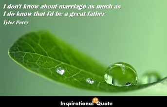 Tyler Perry – I don't know about marriage as much as I do know that I'd be a great father