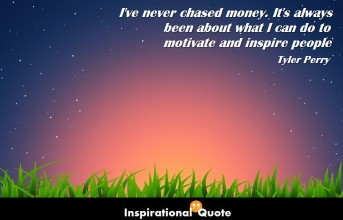 Tyler Perry – I've never chased money. It's always been about what I can do to motivate and inspire people