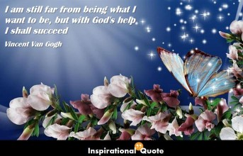 Vincent Van Gogh – I am still far from being what I want to be, but with God's help I shall succeed