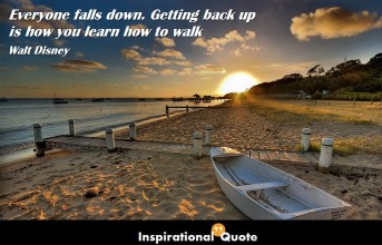 Walt Disney – Everyone falls down. Getting back up is how you learn how to walk