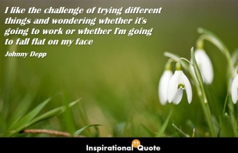 Johnny Depp – I like the challenge of trying different things and wondering whether it's going to work or whether I'm going to fall flat on my face