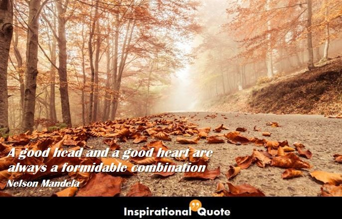 Nelson Mandela – A good head and a good heart are always a formidable combination