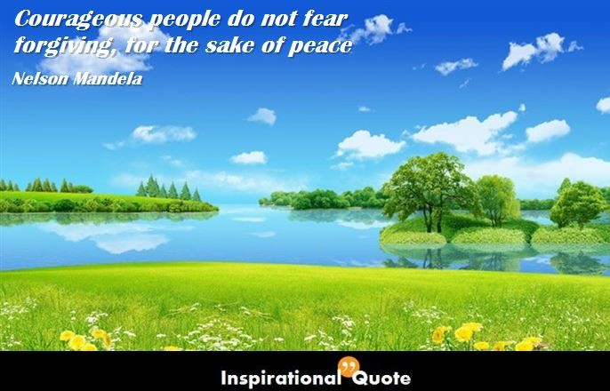 Nelson Mandela – Courageous people do not fear forgiving, for the sake of peace