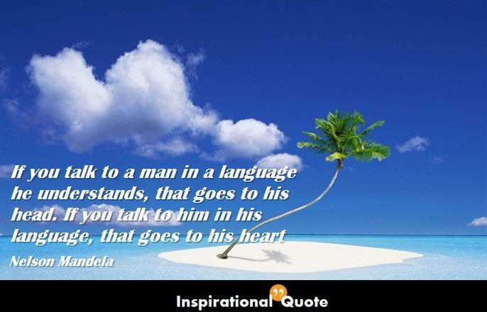 Nelson Mandela – If you talk to a man in a language he understands, that goes to his head. If you talk to him in his language, that goes to his heart