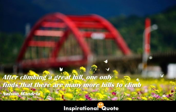 Nelson Mandela – After climbing a great hill, one only finds that there are many more hills to climb